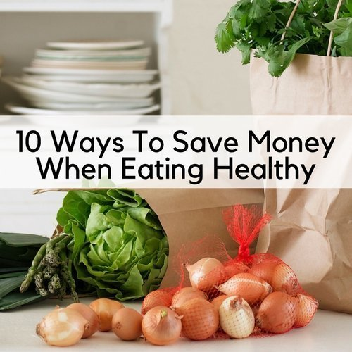 10 Ways To Save Money When Eating Healthy