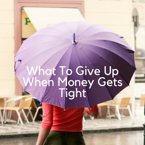 What To Give Up When Money Gets Tight