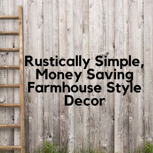 Rustically Simple, Money Saving Farmhouse Style Decor